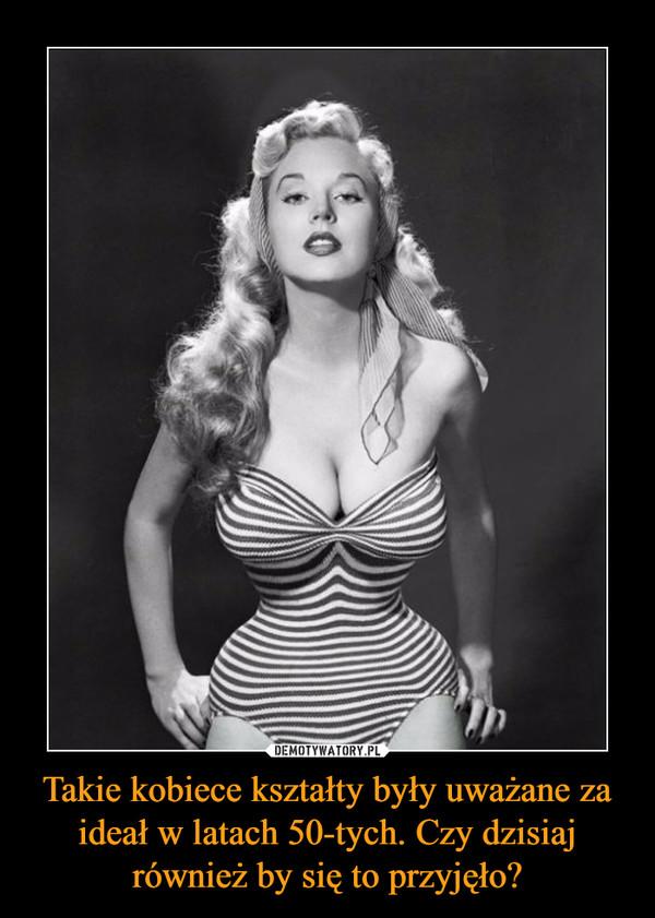 Takie kobiece kształty były uważane za ideał w latach 50-tych. Czy dzisiaj również by się to przyjęło? –