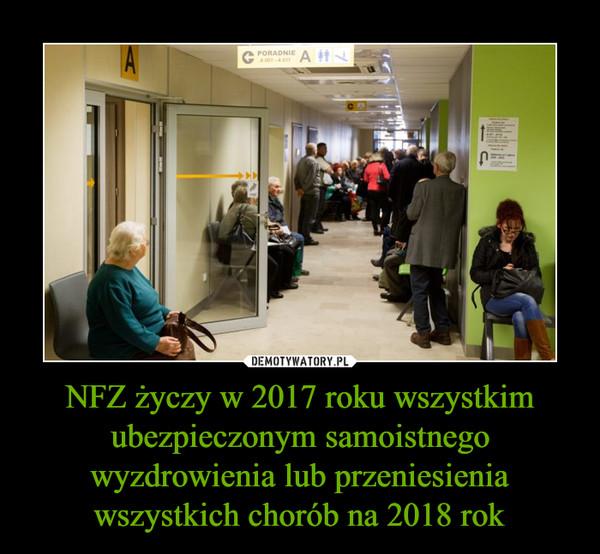 NFZ życzy w 2017 roku wszystkim ubezpieczonym samoistnego wyzdrowienia lub przeniesienia wszystkich chorób na 2018 rok –