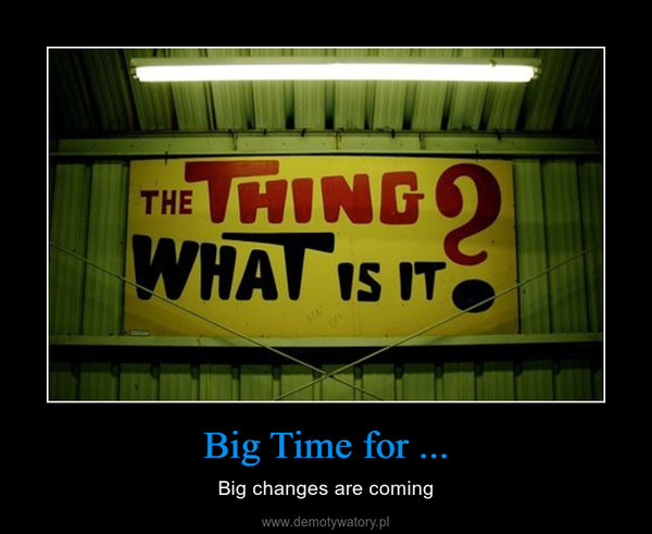 Big Time for ... – Big changes are coming