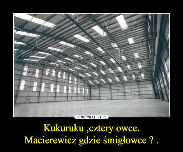 Kukuruku ,cztery owce.Macierewicz gdzie śmigłowce ? . –