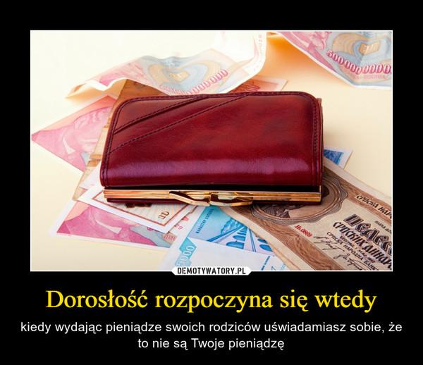 Dorosłość rozpoczyna się wtedy – kiedy wydając pieniądze swoich rodziców uświadamiasz sobie, że to nie są Twoje pieniądzę