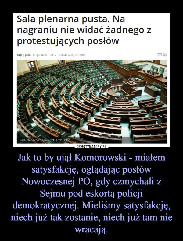 Jak to by ujął Komorowski - miałem satysfakcję, oglądając posłów Nowoczesnej PO, gdy czmychali z Sejmu pod eskortą policji demokratycznej. Mieliśmy satysfakcję, niech już tak zostanie, niech już tam nie wracają. –
