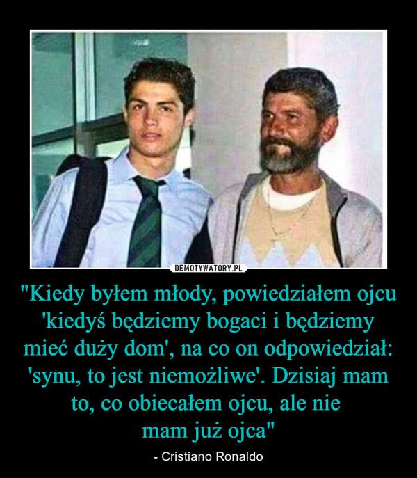 """""""Kiedy byłem młody, powiedziałem ojcu 'kiedyś będziemy bogaci i będziemy mieć duży dom', na co on odpowiedział: 'synu, to jest niemożliwe'. Dzisiaj mam to, co obiecałem ojcu, ale nie mam już ojca"""" – - Cristiano Ronaldo"""