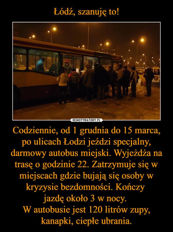 Codziennie, od 1 grudnia do 15 marca, po ulicach Łodzi jeździ specjalny, darmowy autobus miejski. Wyjeżdża na trasę o godzinie 22. Zatrzymuje się w miejscach gdzie bujają się osoby w kryzysie bezdomności. Kończy jazdę około 3 w nocy. W autobusie jest 12 –