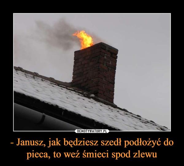 - Janusz, jak będziesz szedł podłożyć do pieca, to weź śmieci spod zlewu –