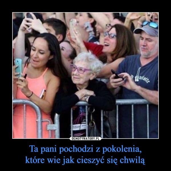 Ta pani pochodzi z pokolenia,które wie jak cieszyć się chwilą –