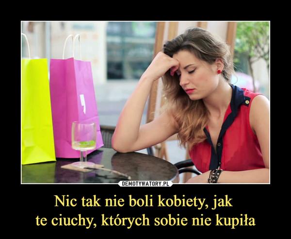 Nic tak nie boli kobiety, jak te ciuchy, których sobie nie kupiła –