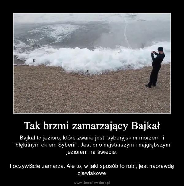"""Tak brzmi zamarzający Bajkał – Bajkał to jezioro, które zwane jest """"syberyjskim morzem"""" i """"błękitnym okiem Syberii"""". Jest ono najstarszym i najgłębszym jeziorem na świecie.I oczywiście zamarza. Ale to, w jaki sposób to robi, jest naprawdę zjawiskowe"""