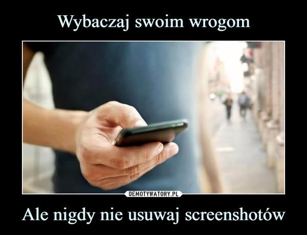 Ale nigdy nie usuwaj screenshotów –