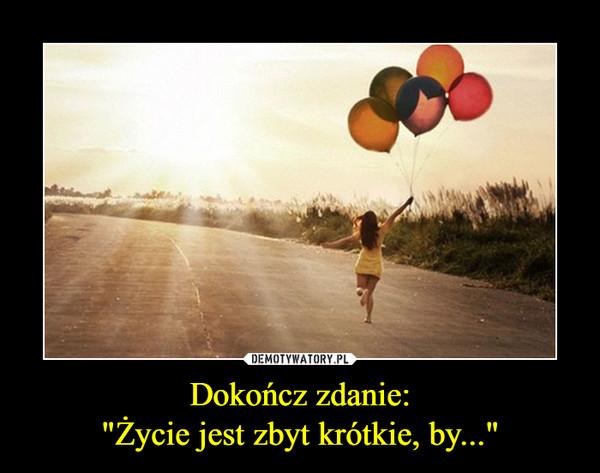 """Dokończ zdanie:""""Życie jest zbyt krótkie, by..."""" –"""