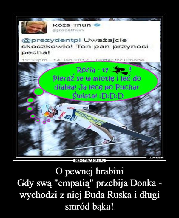 """O pewnej hrabiniGdy swą """"empatią"""" przebija Donka -wychodzi z niej Buda Ruska i długi smród bąka! –"""