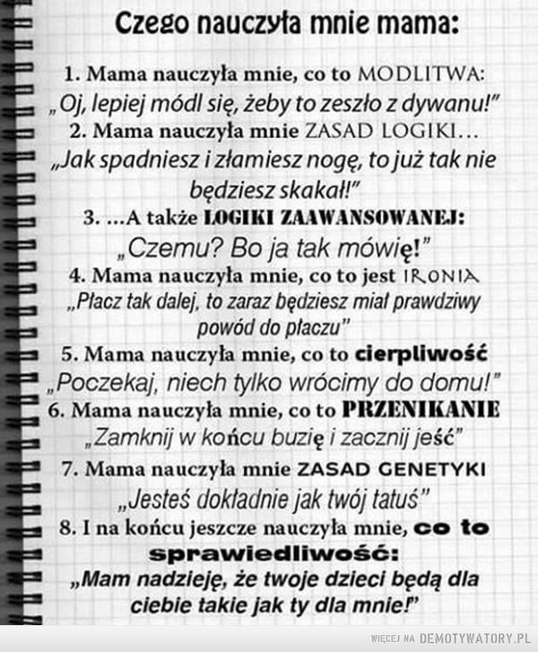 """Czego nauczyła mnie Mama –  1. Mama nauczyła mnie co to modlitwa:""""oj, lepiej módl się, żeby to zeszło z dywanu""""2. Mama nauczyła mnie zasad logiki:""""jak spadniesz i złamiesz nogę, to już tak nie będziesz skakać""""3. A także logiki zaawansowanej:""""czemu? bo ja tak mówię!4. Mama nauczyła mnie co to ironia:""""płacz tak dalej, to zaraz będziesz mieć prawdziwy powód do płaczu""""5. Mama nauczyła mnie co to cierpliwość:""""poczekaj, niech tylko wrócimy do domu!""""6. Mama nauczyła mnie co to przenikanie:""""zamknij w końcu buzię i zacznij jeść""""7. Mama nauczyła mnie zasad genetyki:""""jesteś dokładnie jak twój tatuś""""8. I na końcu nauczyła mnie co to sprawiedliwość:-""""MAM NADZIEJĘ, ŻE TWOJE DZIECI BĘDĄ DLA CIEBIE TAKIE JAK TY  DLA MNIE!"""""""