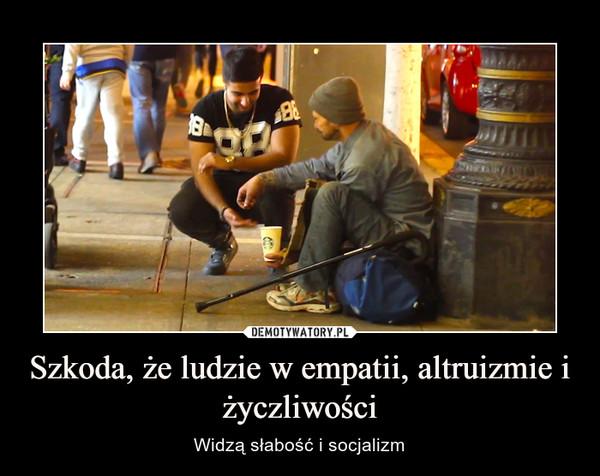 Szkoda, że ludzie w empatii, altruizmie i życzliwości – Widzą słabość i socjalizm