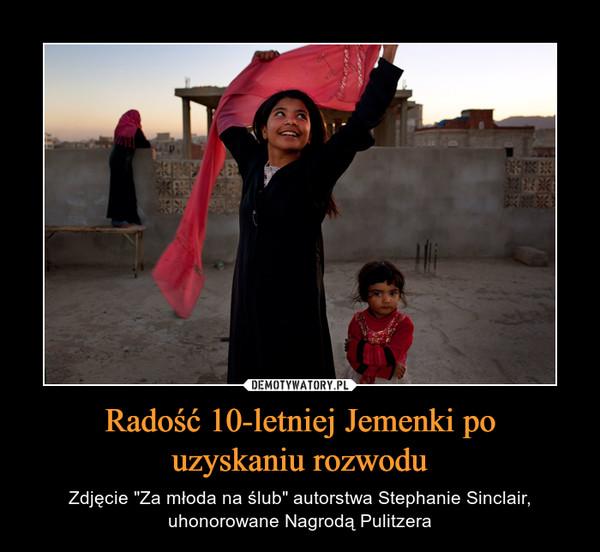 """Radość 10-letniej Jemenki pouzyskaniu rozwodu – Zdjęcie """"Za młoda na ślub"""" autorstwa Stephanie Sinclair, uhonorowane Nagrodą Pulitzera"""