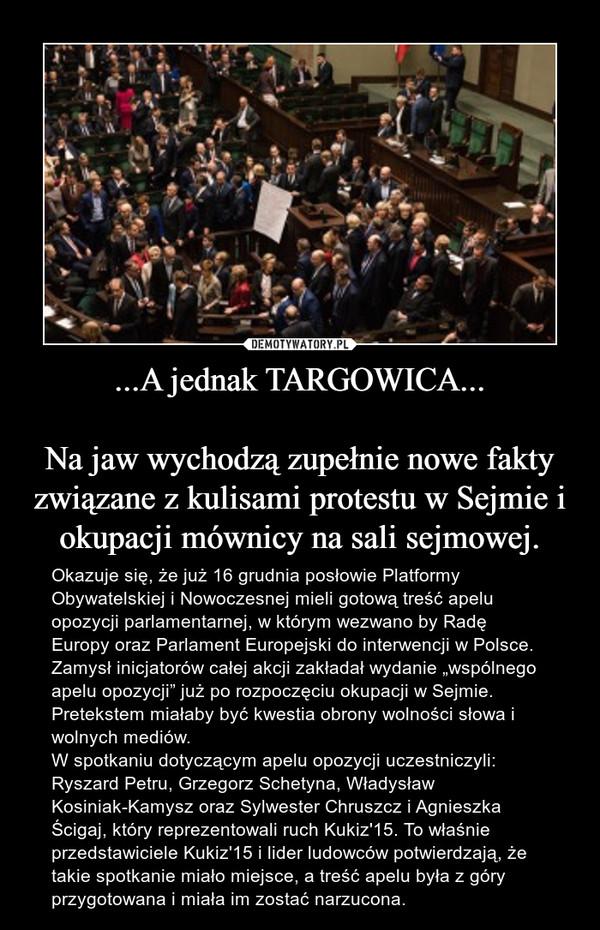 """...A jednak TARGOWICA...Na jaw wychodzą zupełnie nowe fakty związane z kulisami protestu w Sejmie i okupacji mównicy na sali sejmowej. – Okazuje się, że już 16 grudnia posłowie Platformy Obywatelskiej i Nowoczesnej mieli gotową treść apelu opozycji parlamentarnej, w którym wezwano by Radę Europy oraz Parlament Europejski do interwencji w Polsce.Zamysł inicjatorów całej akcji zakładał wydanie """"wspólnego apelu opozycji"""" już po rozpoczęciu okupacji w Sejmie. Pretekstem miałaby być kwestia obrony wolności słowa i wolnych mediów.W spotkaniu dotyczącym apelu opozycji uczestniczyli: Ryszard Petru, Grzegorz Schetyna, Władysław Kosiniak-Kamysz oraz Sylwester Chruszcz i Agnieszka Ścigaj, który reprezentowali ruch Kukiz'15. To właśnie przedstawiciele Kukiz'15 i lider ludowców potwierdzają, że takie spotkanie miało miejsce, a treść apelu była z góry przygotowana i miała im zostać narzucona."""