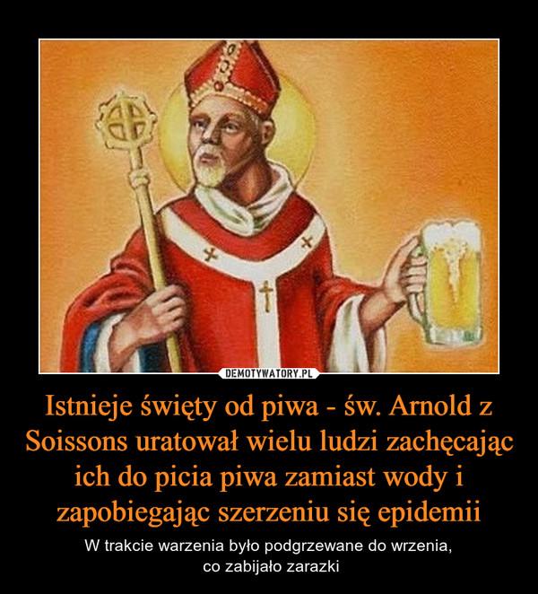 Istnieje święty od piwa - św. Arnold z Soissons uratował wielu ludzi zachęcając ich do picia piwa zamiast wody i zapobiegając szerzeniu się epidemii – W trakcie warzenia było podgrzewane do wrzenia, co zabijało zarazki