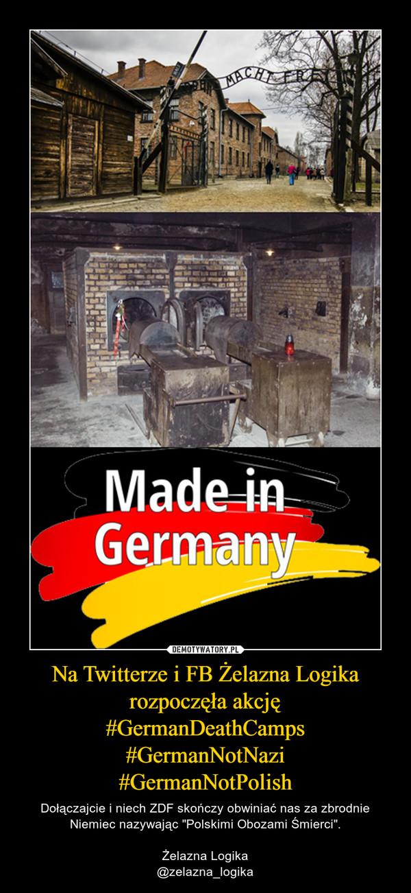 """Na Twitterze i FB Żelazna Logika rozpoczęła akcję#GermanDeathCamps#GermanNotNazi#GermanNotPolish – Dołączajcie i niech ZDF skończy obwiniać nas za zbrodnie Niemiec nazywając """"Polskimi Obozami Śmierci"""".Żelazna Logika@zelazna_logika"""