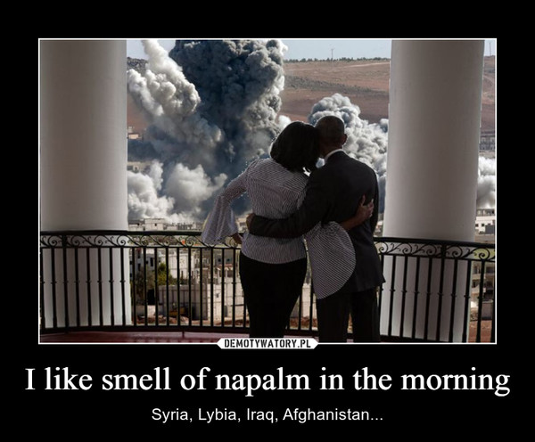 I like smell of napalm in the morning – Syria, Lybia, Iraq, Afghanistan...
