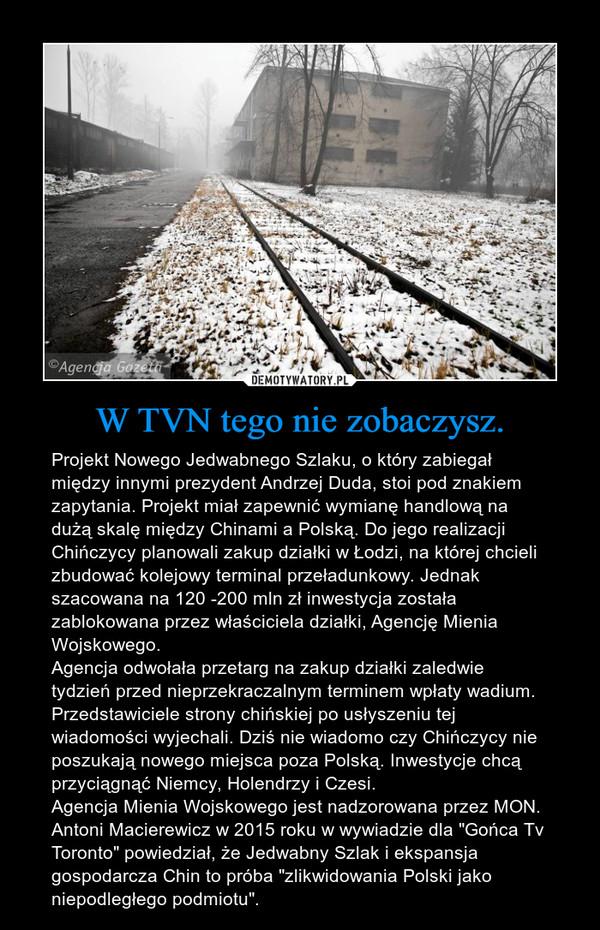 """W TVN tego nie zobaczysz. – Projekt Nowego Jedwabnego Szlaku, o który zabiegał między innymi prezydent Andrzej Duda, stoi pod znakiem zapytania. Projekt miał zapewnić wymianę handlową na dużą skalę między Chinami a Polską. Do jego realizacji Chińczycy planowali zakup działki w Łodzi, na której chcieli zbudować kolejowy terminal przeładunkowy. Jednak szacowana na 120 -200 mln zł inwestycja została zablokowana przez właściciela działki, Agencję Mienia Wojskowego.Agencja odwołała przetarg na zakup działki zaledwie tydzień przed nieprzekraczalnym terminem wpłaty wadium. Przedstawiciele strony chińskiej po usłyszeniu tej wiadomości wyjechali. Dziś nie wiadomo czy Chińczycy nie poszukają nowego miejsca poza Polską. Inwestycje chcą przyciągnąć Niemcy, Holendrzy i Czesi.Agencja Mienia Wojskowego jest nadzorowana przez MON. Antoni Macierewicz w 2015 roku w wywiadzie dla """"Gońca Tv Toronto"""" powiedział, że Jedwabny Szlak i ekspansja gospodarcza Chin to próba """"zlikwidowania Polski jako niepodległego podmiotu""""."""
