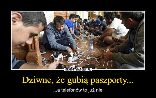 Dziwne, że gubią paszporty... – ...a telefonów to już nie