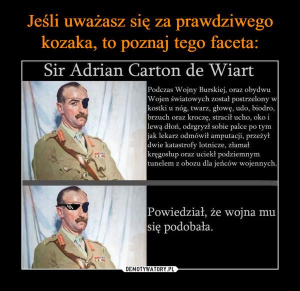 –  Sir Adrian Carton de Wiart Podczas Wojny Burskiej, oraz obydwuWojen światowych został postrzelony wkostki u nóg, twarz, głowę, udo, biodro,brzuch oraz kroczę, stracił ucho, oko ilewę dłoń, odgryzł sobie palce po tymjak lekarz odmówił amputacji, przeżyłdwie katastrofy lotnicze, złamałkręgosłup oraz uciekł podziemnymtunelem z obozu dla jeńców wojennych. Powiedział, że wojna musię podobała.