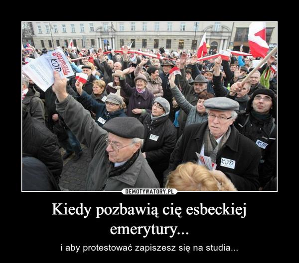 Kiedy pozbawią cię esbeckiej emerytury... – i aby protestować zapiszesz się na studia...