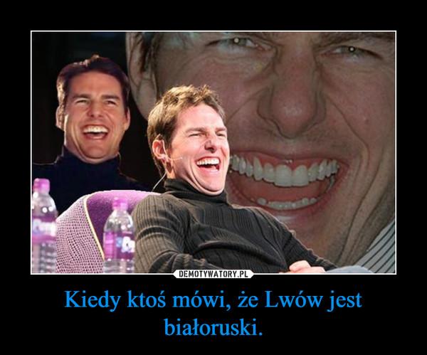 Kiedy ktoś mówi, że Lwów jest białoruski. –