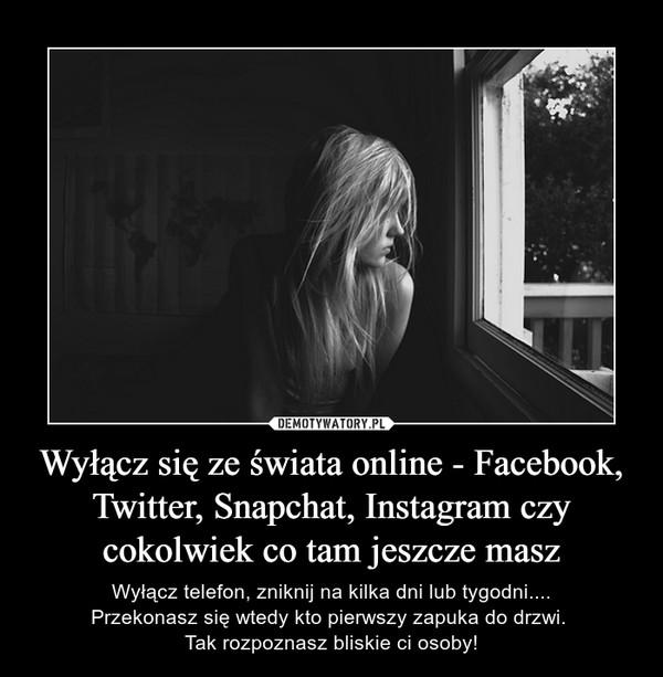 Wyłącz się ze świata online - Facebook, Twitter, Snapchat, Instagram czy cokolwiek co tam jeszcze masz – Wyłącz telefon, zniknij na kilka dni lub tygodni....Przekonasz się wtedy kto pierwszy zapuka do drzwi. Tak rozpoznasz bliskie ci osoby!