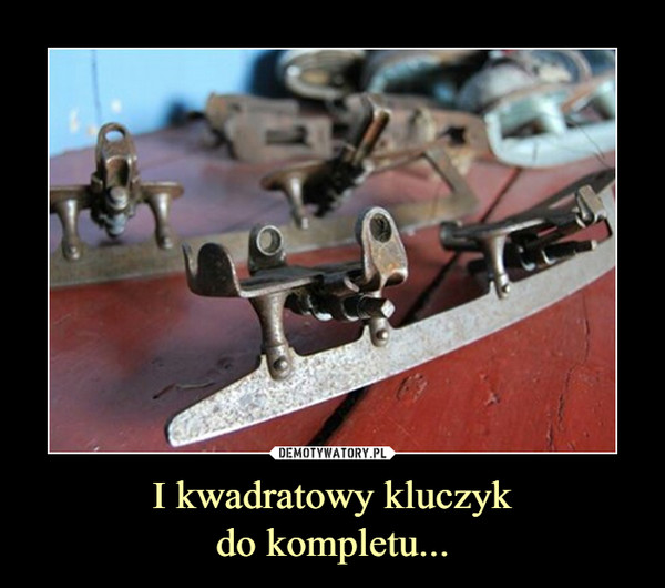 I kwadratowy kluczykdo kompletu... –