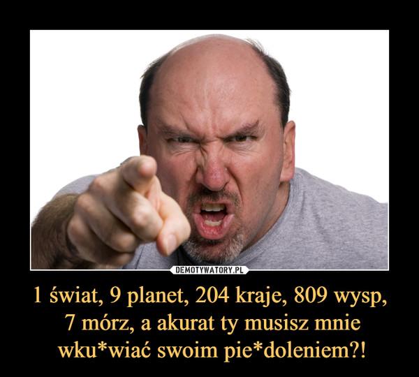 1 świat, 9 planet, 204 kraje, 809 wysp, 7 mórz, a akurat ty musisz mnie wku*wiać swoim pie*doleniem?! –
