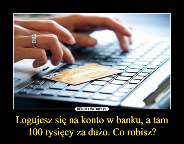 Logujesz się na konto w banku, a tam 100 tysięcy za dużo. Co robisz? –