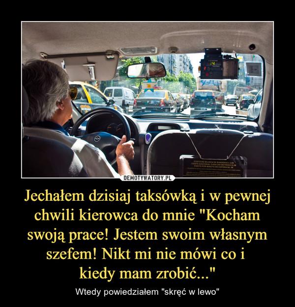 """Jechałem dzisiaj taksówką i w pewnej chwili kierowca do mnie """"Kocham swoją prace! Jestem swoim własnym szefem! Nikt mi nie mówi co i kiedy mam zrobić..."""" – Wtedy powiedziałem """"skręć w lewo"""""""