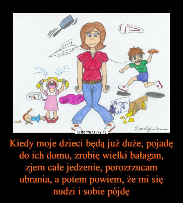 Kiedy moje dzieci będą już duże, pojadę do ich domu, zrobię wielki bałagan, zjem całe jedzenie, porozrzucam ubrania, a potem powiem, że mi się nudzi i sobie pójdę –