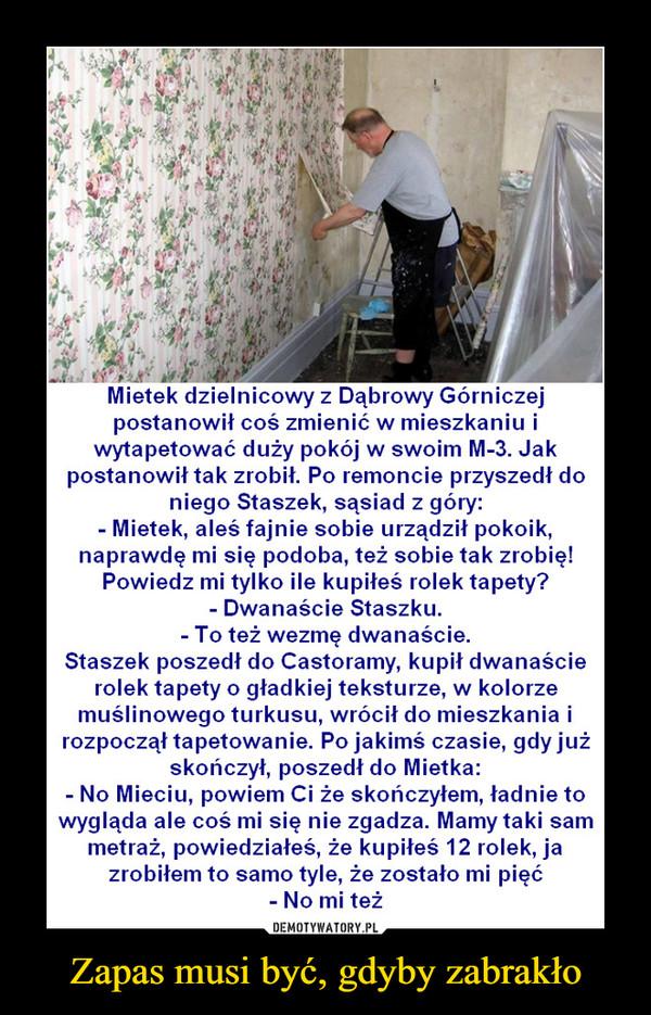 Zapas musi być, gdyby zabrakło –  Mietek dzielnicowy z Dąbrowy Górniczej postanowił coś zmienić w mieszkaniu i wytapetować duży pokój w swoim M-3. Jak postanowił tak zrobił. Po remoncie przyszedł do niego Staszek, sąsiad z góry: - Mietek, aleś fajnie sobie urządził pokoik, naprawdę mi się podoba, też sobie tak zrobię! Powiedz mi tylko ile kupiłeś rolek tapety? - Dwanaście Staszku. - To też wezmę dwanaście. Staszek poszedł do Castoramy, kupił dwanaście rolek tapety o gładkiej teksturze, w kolorze muślinowego turkusu, wrócił do mieszkania i rozpoczął tapetowanie. Po jakimś czasie, gdy już skończył, poszedł do Mietka: - No Mieciu, powiem Ci że skończyłem, ładnie to wygląda ale coś mi się nie zgadze. Mamy taki sam metraż, powiedziałeś, że kupiłeś 12 rolek, ja zrobiłem to samo tyle, że zostało mi pięć - No mi też