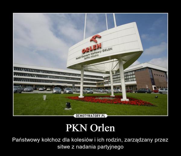 PKN Orlen – Państwowy kołchoz dla kolesiów i ich rodzin, zarządzany przez sitwe z nadania partyjnego