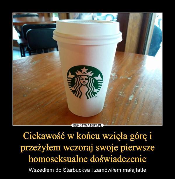 Ciekawość w końcu wzięła górę i przeżyłem wczoraj swoje pierwsze homoseksualne doświadczenie – Wszedłem do Starbucksa i zamówiłem małą latte