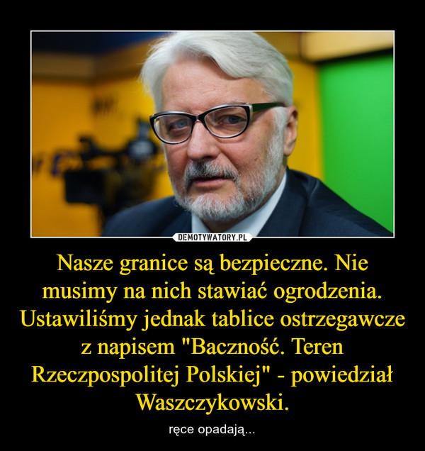 """Nasze granice są bezpieczne. Nie musimy na nich stawiać ogrodzenia. Ustawiliśmy jednak tablice ostrzegawcze z napisem """"Baczność. Teren Rzeczpospolitej Polskiej"""" - powiedział Waszczykowski. – ręce opadają..."""