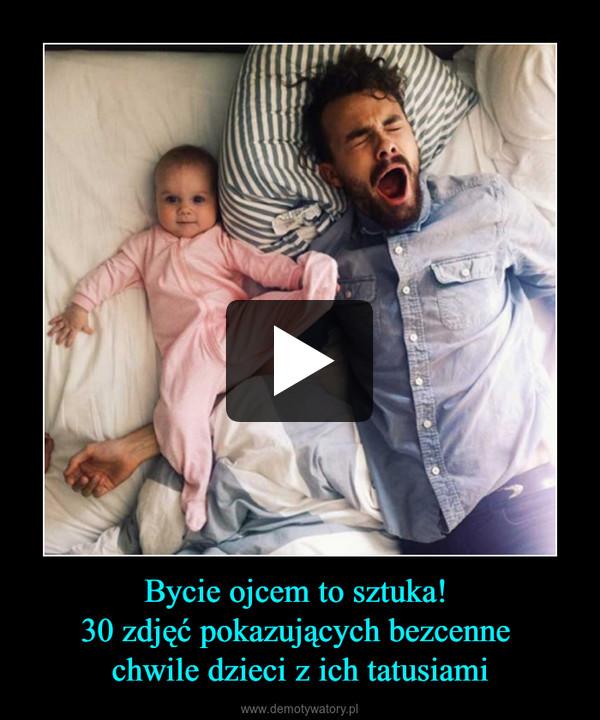 Bycie ojcem to sztuka! 30 zdjęć pokazujących bezcenne chwile dzieci z ich tatusiami –
