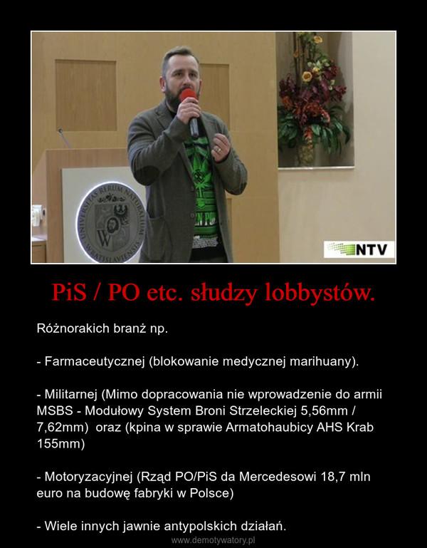 PiS / PO etc. słudzy lobbystów. – Różnorakich branż np. - Farmaceutycznej (blokowanie medycznej marihuany).- Militarnej (Mimo dopracowania nie wprowadzenie do armii MSBS - Modułowy System Broni Strzeleckiej 5,56mm / 7,62mm)  oraz (kpina w sprawie Armatohaubicy AHS Krab 155mm)- Motoryzacyjnej (Rząd PO/PiS da Mercedesowi 18,7 mln euro na budowę fabryki w Polsce)- Wiele innych jawnie antypolskich działań.