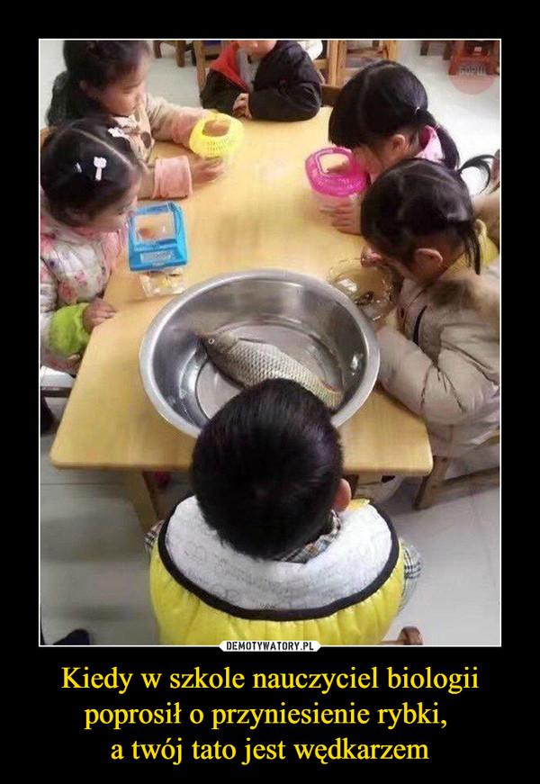 Kiedy w szkole nauczyciel biologii poprosił o przyniesienie rybki, a twój tato jest wędkarzem –