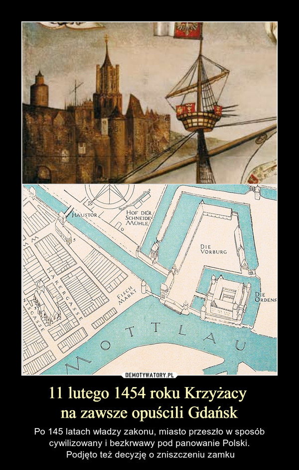 11 lutego 1454 roku Krzyżacy na zawsze opuścili Gdańsk – Po 145 latach władzy zakonu, miasto przeszło w sposób cywilizowany i bezkrwawy pod panowanie Polski. Podjęto też decyzję o zniszczeniu zamku
