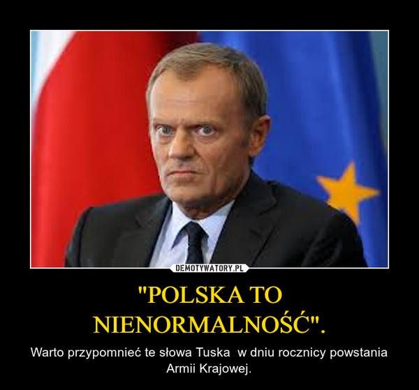 """""""POLSKA TO NIENORMALNOŚĆ"""". – Warto przypomnieć te słowa Tuska  w dniu rocznicy powstania Armii Krajowej."""