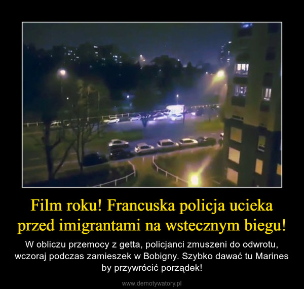 Film roku! Francuska policja ucieka przed imigrantami na wstecznym biegu! – W obliczu przemocy z getta, policjanci zmuszeni do odwrotu, wczoraj podczas zamieszek w Bobigny. Szybko dawać tu Marines by przywrócić porządek!