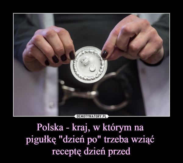 """Polska - kraj, w którym na pigułkę """"dzień po"""" trzeba wziąć receptę dzień przed –"""