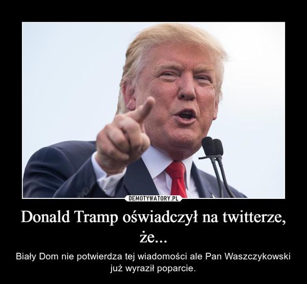 Donald Tramp oświadczył na twitterze, że... – Biały Dom nie potwierdza tej wiadomości ale Pan Waszczykowski już wyraził poparcie.