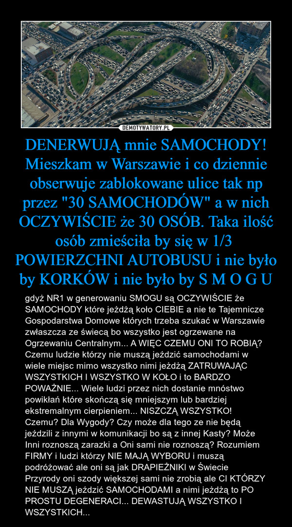 """DENERWUJĄ mnie SAMOCHODY! Mieszkam w Warszawie i co dziennie obserwuje zablokowane ulice tak np przez """"30 SAMOCHODÓW"""" a w nich OCZYWIŚCIE że 30 OSÓB. Taka ilość osób zmieściła by się w 1/3  POWIERZCHNI AUTOBUSU i nie było by KORKÓW i nie było by – gdyż NR1 w generowaniu SMOGU są OCZYWIŚCIE że SAMOCHODY które jeżdżą koło CIEBIE a nie te Tajemnicze Gospodarstwa Domowe których trzeba szukać w Warszawie zwłaszcza ze świecą bo wszystko jest ogrzewane na Ogrzewaniu Centralnym... A WIĘC CZEMU ONI TO ROBIĄ? Czemu ludzie którzy nie muszą jeździć samochodami w wiele miejsc mimo wszystko nimi jeżdżą ZATRUWAJĄC WSZYSTKICH I WSZYSTKO W KOŁO i to BARDZO POWAŻNIE... Wiele ludzi przez nich dostanie mnóstwo powikłań które skończą się mniejszym lub bardziej ekstremalnym cierpieniem... NISZCZĄ WSZYSTKO! Czemu? Dla Wygody? Czy może dla tego ze nie będą jeździli z innymi w komunikacji bo są z innej Kasty? Może Inni roznoszą zarazki a Oni sami nie roznoszą? Rozumiem FIRMY i ludzi którzy NIE MAJĄ WYBORU i muszą podróżować ale oni są jak DRAPIEŻNIKI w Świecie Przyrody oni szody większej sami nie zrobią ale CI KTÓRZY NIE MUSZĄ jeździć SAMOCHODAMI a nimi jeżdżą to PO PROSTU DEGENERACI... DEWASTUJĄ WSZYSTKO I WSZYSTKICH..."""