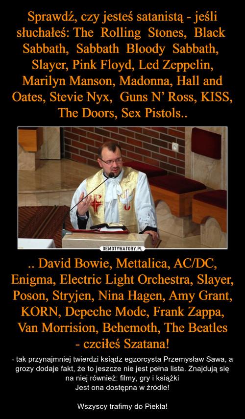 Sprawdź, czy jesteś satanistą - jeśli słuchałeś: The  Rolling  Stones,  Black  Sabbath,  Sabbath  Bloody  Sabbath,  Slayer, Pink Floyd, Led Zeppelin, Marilyn Manson, Madonna, Hall and Oates, Stevie Nyx,  Guns N' Ross, KISS, The Doors, Sex Pistols.. .. David Bowie, Mettalica, AC/DC, Enigma, Electric Light Orchestra, Slayer, Poson, Stryjen, Nina Hagen, Amy Grant, KORN, Depeche Mode, Frank Zappa, Van Morrision, Behemoth, The Beatles - czciłeś Szatana!