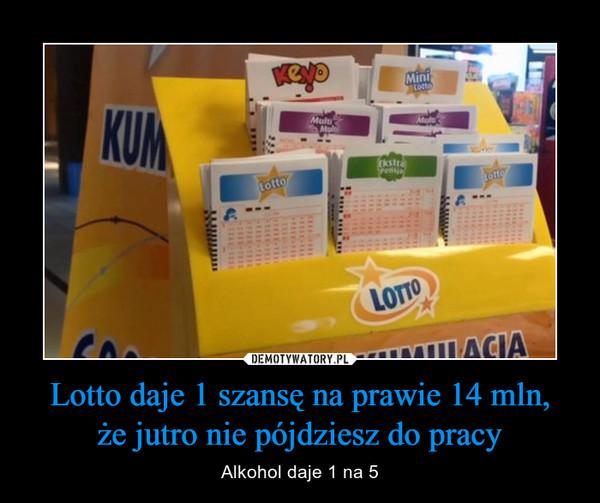 Lotto daje 1 szansę na prawie 14 mln,że jutro nie pójdziesz do pracy – Alkohol daje 1 na 5