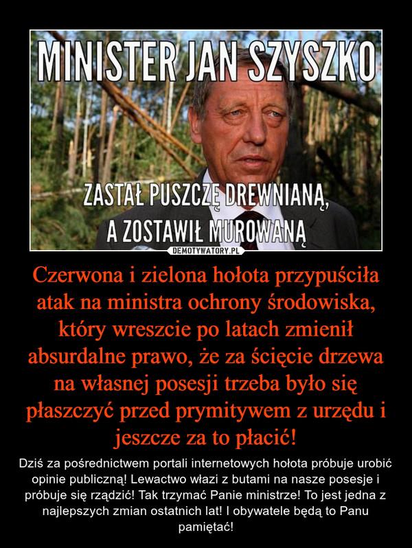 Czerwona i zielona hołota przypuściła atak na ministra ochrony środowiska, który wreszcie po latach zmienił absurdalne prawo, że za ścięcie drzewa na własnej posesji trzeba było się płaszczyć przed prymitywem z urzędu i jeszcze za to płacić! – Dziś za pośrednictwem portali internetowych hołota próbuje urobić opinie publiczną! Lewactwo włazi z butami na nasze posesje i próbuje się rządzić! Tak trzymać Panie ministrze! To jest jedna z najlepszych zmian ostatnich lat! I obywatele będą to Panu pamiętać!
