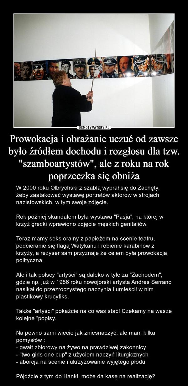 """Prowokacja i obrażanie uczuć od zawsze było źródłem dochodu i rozgłosu dla tzw. """"szamboartystów"""", ale z roku na rok poprzeczka się obniża – W 2000 roku Olbrychski z szablą wybrał się do Zachęty, żeby zaatakować wystawę portretów aktorów w strojach nazistowskich, w tym swoje zdjęcie.  Rok później skandalem była wystawa """"Pasja"""", na której w krzyż grecki wprawiono zdjęcie męskich genitaliów. Teraz mamy seks oralny z papieżem na scenie teatru, podcieranie się flagą Watykanu i robienie karabinów z krzyży, a reżyser sam przyznaje że celem była prowokacja polityczna. Ale i tak polscy """"artyści"""" są daleko w tyle za """"Zachodem"""", gdzie np. już w 1986 roku nowojorski artysta Andres Serrano nasikał do przezroczystego naczynia i umieścił w nim plastikowy krucyfiks. Także """"artyści"""" pokażcie na co was stać! Czekamy na wasze kolejne """"popisy.Na pewno sami wiecie jak zniesnaczyć, ale mam kilka pomysłów :- gwałt zbiorowy na żywo na prawdziwej zakonnicy- """"two girls one cup"""" z użyciem naczyń liturgicznych- aborcja na scenie i ukrzyżowanie wyjętego płoduPójdźcie z tym do Hanki, może da kasę na realizację?"""
